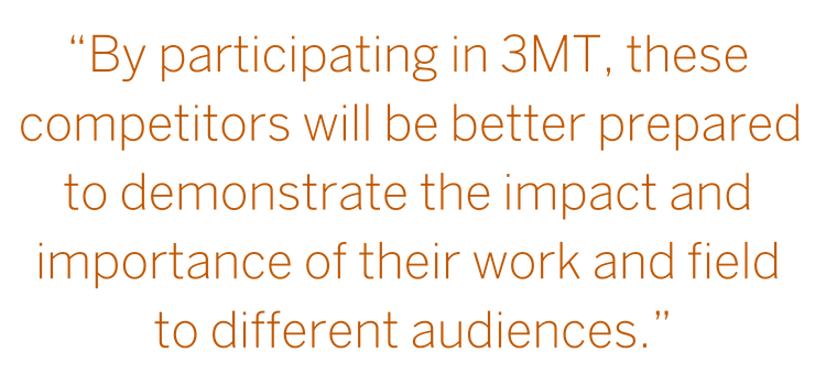 """Graduate Students at the university are conducting research with tremendous potential—by participating in 3MT, these competitors will be better prepared to demonstrate the impact and importance of their work and field."" --John Dalton"